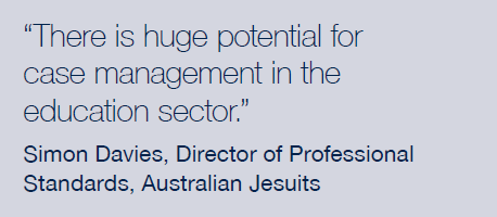 There is a huge potential for case management in the education sector. Simon Davies, Director of Professional Standards, Australian Jesuits.